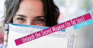 Unleash the Secret Weapon (to fat loss)