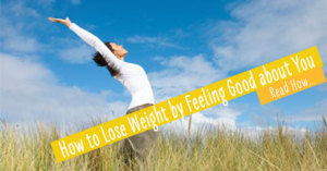 How to Lose Weight by Feeling Good about You