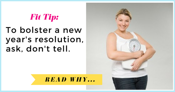 To bolster a new year's resolution, ask, don't tell| via TheWeighWeWere.com